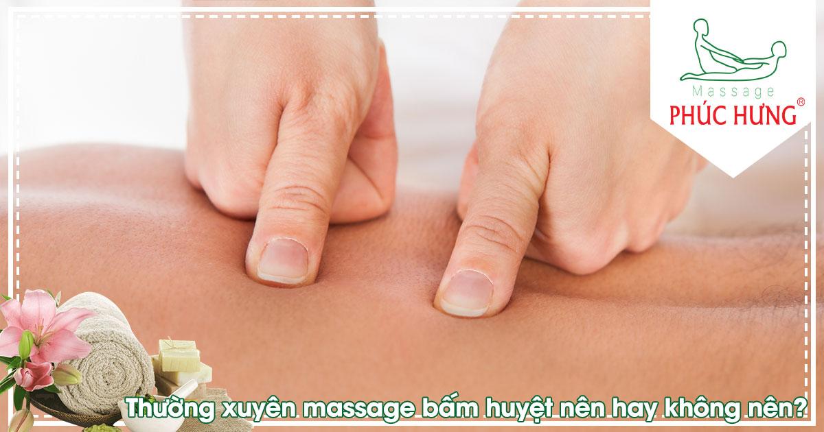 Thường xuyên massage bấm huyệt nên hay không nên?
