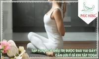 Tập Yoga có điều trị được đau vai gáy? Cần lưu ý gì khi tập Yoga